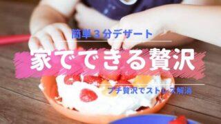 家でできるプチ贅沢|子どもと3分で楽しむ簡単デザート